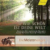 おお、御身の世のなんという美しさだろう(夕映えのなかで) - 男性合唱のためのロマン派の宗教音楽 (O wie schon ist deine Welt - Sacred Romantic Music for Male Choir / Die Meistersinger)