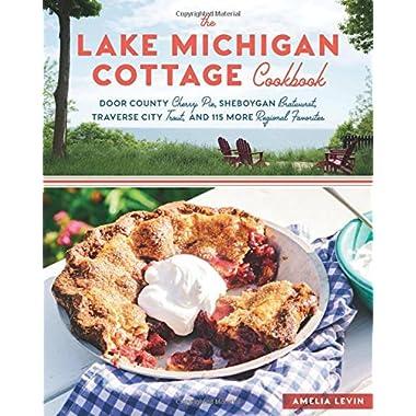 The Lake Michigan Cottage Cookbook: Door County Cherry Pie, Sheboygan Bratwurst, Traverse City Trout, and 115 More Regional Favorites