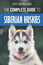 The Complete Guide to Siberian Huskies: Finding, Preparing For, Training, Exercising, Feeding, Grooming, and Loving your new Husky Puppy