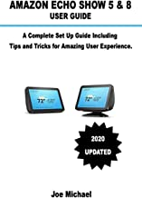 Amazon Echo Show 5 & 8 User Guide: A Complete Set Up Guide Including Alexa Tips and Tricks For Amazing User Experience.