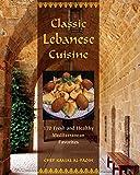 Classic Lebanese Cuisine: 170 Fresh and Healthy Mediterranean Favorites