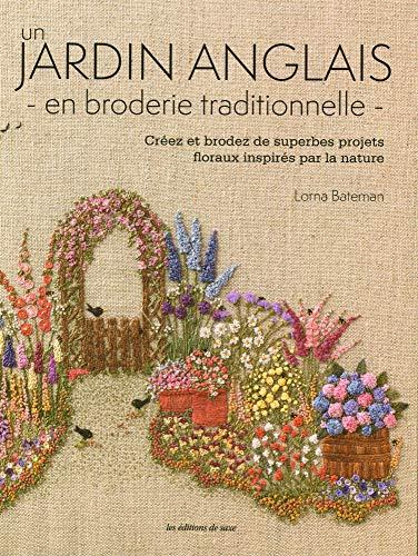 Un jardin anglais en broderie traditionnelle : Créez et brodez de superbes projets floraux inspirés par la nature. Avec patrons