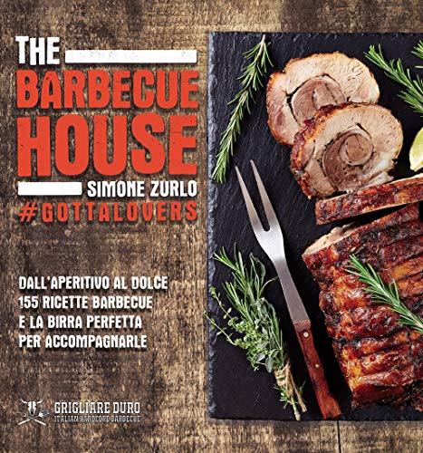 The Barbecue House. Dall'aperitivo al dolce 155 ricette barbecue e la birra con cui accompagnarle