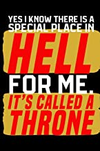 Yes I Know There Is A Special Place In Hell For Me. It's Called a Throne.: A 120 Paged Lined Notebook For The Sarcastic Friend In Your Life Who May Curse A Little Sometimes