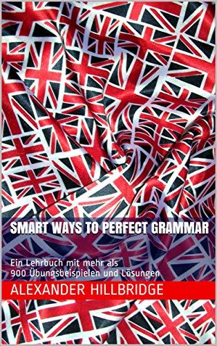 Smart Ways to Perfect Grammar: Ein Lehrbuch mit mehr als 900 Übungsbeispielen und Lösungen (Smart English 1)