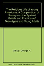 The Religious Life of Young Americans: A Compendium of Surveys on the Spiritual Beliefs and Practices of Teen-Agers and Young Adults