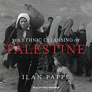 The Ethnic Cleansing of Palestine                   By:                                                                                                                                 Ilan Pappe                               Narrated by:                                                                                                                                 Paul Boehmer                      Length: 12 hrs and 40 mins     13 ratings     Overall 4.5