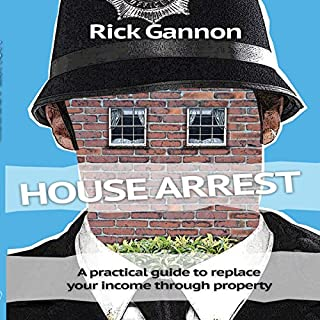 House Arrest: A Practical Guide on How to Replace Your Income Through Property Investing                   By:                                                                                                                                 Rick Gannon                               Narrated by:                                                                                                                                 Rick Gannon                      Length: 3 hrs and 44 mins     41 ratings     Overall 4.5