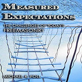 Measured Expectations: The Challenges of Today's Freemasonry                   Written by:                                                                                                                                 Michael R. Poll                               Narrated by:                                                                                                                                 Michael Robert Poll                      Length: 4 hrs and 28 mins     Not rated yet     Overall 0.0