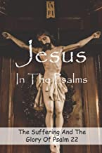 Jesus In The Psalms: The Suffering And The Glory Of Psalm 22: The Cross