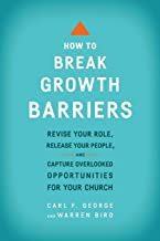 How to Break Growth Barriers: Revise Your Role, Release Your People, and Capture Overlooked Opportunities for Your Church