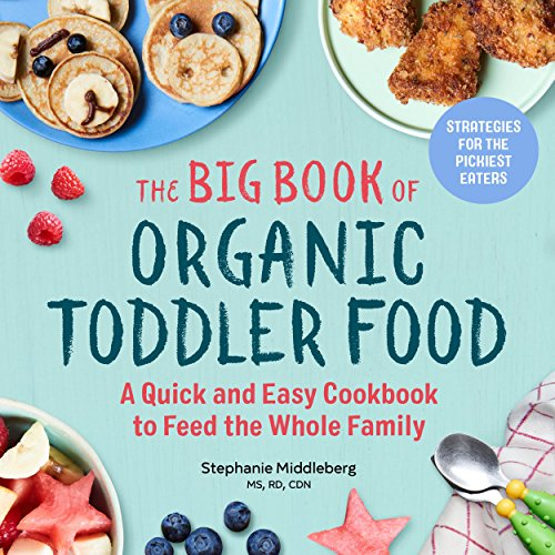 The Big Book of Organic Toddler Food: A Quick and Easy Cookbook to Feed the Whole Family (Organic Foods for Baby and Toddler)