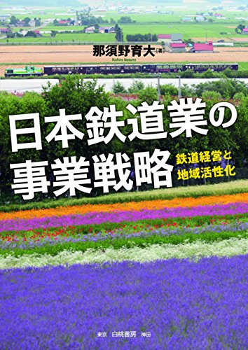 日本鉄道業の事業戦略: 鉄道経営と地域活性化 - 那須野 育大
