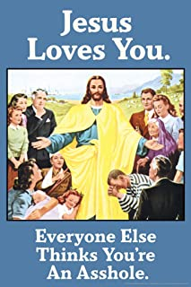 Jesus Loves You Everyone Else Thinks Youre an Asshle Humor Cool Wall Decor Art Print Poster 12x18
