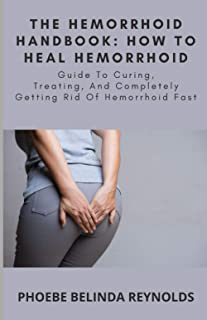 The Hemorrhoid Handbook: How to Heal Hemorrhoid: Guide To Curing, Treating, And Completely Getting Rid Of Hemorrhoid Fast