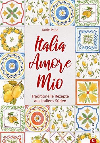 Italia – Amore Mio. Traditionelle Rezepte aus Italiens Süden. Ein liebevoll gestaltetes Kochbuch mit 85 Klassikern der italienischen Küche - wiederentdeckt und neu interpretiert. Mit Lesebändchen.