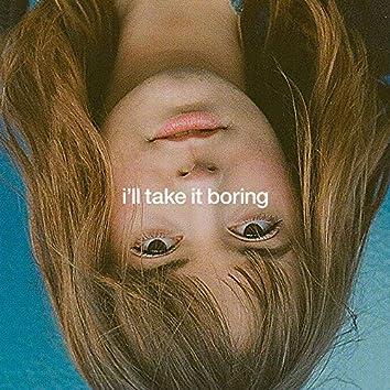 I'll Take It Boring