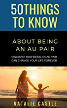 50 Things to Know About Being an Au Pair: Discover How Being an Au Pair Can Change Your Life Forever (50 Things to Know Be...