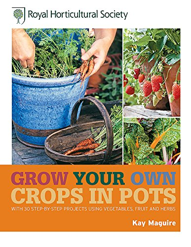 RHS Grow Your Own Crops in Pots: with 30 Step-by-Step Projects Using Vegetables, Fruit and Herbs (Royal Horticultural Society Grow Your Own)