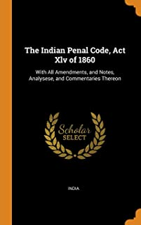 The Indian Penal Code, ACT XLV of 1860: With All Amendments, and Notes, Analysese, and Commentaries Thereon