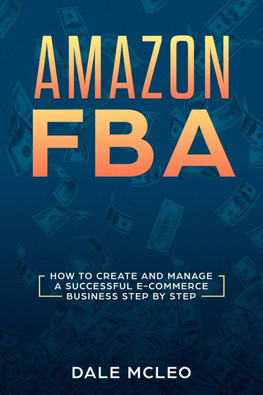 Amazon FBA: How to Create and Manage a Successful  E-Commerce Business Step by Step