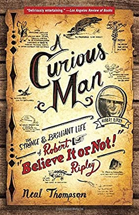 A Curious Man: The Strange and Brilliant Life of Robert Believe It or Not! Ripley by Neal Thompson(2014-06-03)