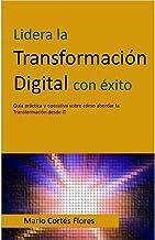 Lidera la Transformación Digital con éxito: Guía práctica y operativa sobre cómo abordar la Transformación desde IT (Spani...