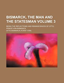 Bismarck, the Man and the Statesman Volume 3; Being the Reflections and Reminiscences of Otto, Prince Von Bismarck