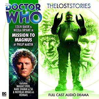 Doctor Who - The Lost Stories - Mission to Magnus                   By:                                                                                                                                 Philip Martin                               Narrated by:                                                                                                                                 Colin Baker,                                                                                        Nicola Bryant,                                                                                        Nabil Shaban                      Length: 2 hrs and 35 mins     7 ratings     Overall 4.3
