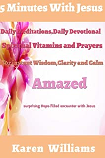 5 Minute with Jesus: Daily Meditations, Daily Devotional, Spiritual Vitamins and Prayers for instant wisdom, Clarity and Calm: Amazed Surprising, Hope Filled Encounters with Jesus (Daily Influence)