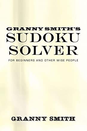 Granny Smith's Sudoku Solver: For Beginners and Other Wise People