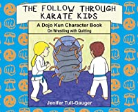 The Follow Through Karate Kids: A Dojo Kun Character Book On Wrestling with Quitting (Dojo Kun Character Books)