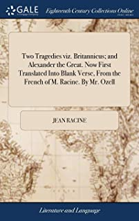 Two Tragedies Viz. Britannicus; And Alexander the Great. Now First Translated Into Blank Verse, from the French of M. Raci...