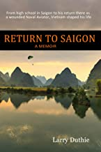 Return to Saigon: From High School in Saigon to his return there as a wounded Naval Aviator, Vietnam shaped his life--A Me...