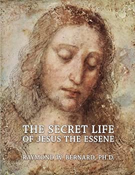 The Secret Life of Jesus the Essene  A Remarkable Revelation Concerning the True Character Life and Crucifixion of Jesus By Eyewitnesses Who Knew .. on the Safed and Alexandrian Essene Scrolls