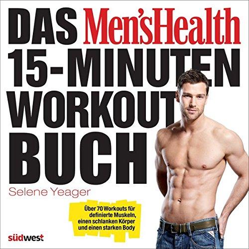 Das Men's Health 15-Minuten-Workout-Buch: Über 70 Workouts für definierte Muskeln, einen schlanken Körper und einen starken Body