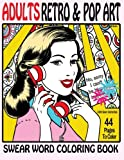 Swear Word Coloring Book Adults Retro & Pop Art Edition : A Very Sweary Coloring Book: 44 Stress Relieving Curse Word Pictures To Calm You The F**k Down (Swear Word Coloring Books) (Volume 4)