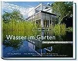 Wasser im Garten - Das große Ideenbuch. Teiche - Schwimmteiche - Pools - Bachläufe - Wasserspiele
