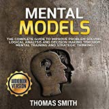 Mental Models: The Complete Guide to Improve Problem Solving, Logical Analysis and Decision Making Through Mental Training and Strategic Thinking
