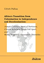 Africa's Transition from Colonisation to Independence and Decolonisation: Joseph Conrad's Heart of Darkness, Chinua Achebe's Things Fall Apart, and Moses Isegawa's Abyssinian Chronicles.
