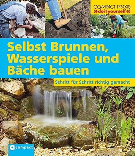 Selbst Brunnen, Wasserspiele und Bäche bauen: Schritt für Schritt richtig gemacht (Compact-Praxis