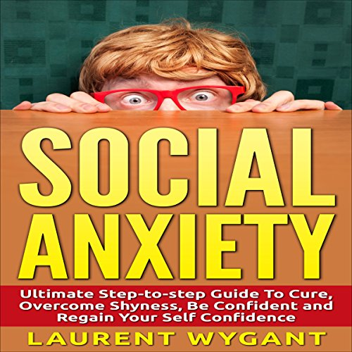 Social Anxiety - Shyness: Ultimate Step-by-Step Guide to Cure, Overcome Shyness audiobook cover art