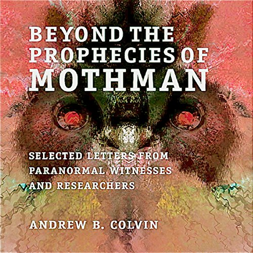 Beyond the Prophecies of Mothman     Selected Letters from Paranormal Witnesses and Researchers              By:                                                                                                                                 Andrew Colvin                               Narrated by:                                                                                                                                 Nicholas Barker                      Length: 7 hrs     4 ratings     Overall 4.0