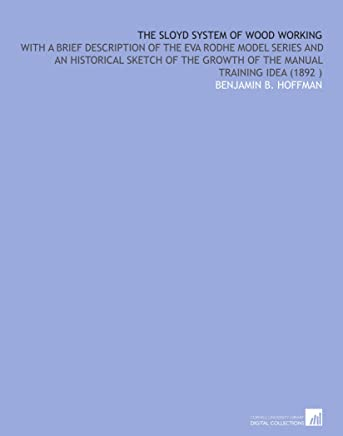 The Sloyd System of Wood Working: With a Brief Description of the Eva Rodhe Model Series and an Historical Sketch of the Growth of the Manual Training Idea (1892 )