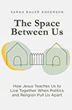 The Space Between Us: How Jesus Teaches Us to Live Together When Politics and Religion Pull Us Apart