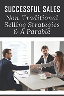 Successful Sales: Non-Traditional Selling Strategies & A Parable: What Is The Best Way To Increase Your Sales
