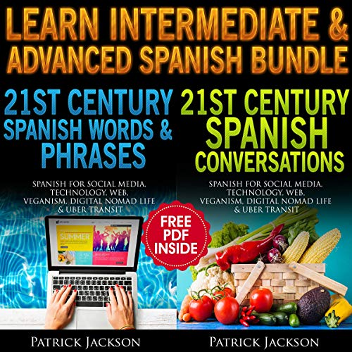Learn Intermediate & Advanced Spanish Bundle     21st Century Spanish Words & Phrases and Spanish Conversations Learn Spanish for Social Media, Technology, Web, Veganism, Digital Nomad Life & Uber Transit              By:                                                                                                                                 Patrick Jackson                               Narrated by:                                                                                                                                 Paul Rodriguez,                                                                                        Juan Noble,                                                                                        Jessica Ramos-Collins                      Length: 9 hrs and 21 mins     Not rated yet     Overall 0.0
