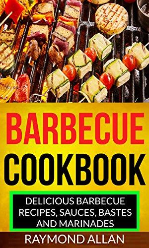 Barbecue Cookbook: Delicious Barbecue Recipes, Sauces, Bastes And Marinades by [Raymond Allan]