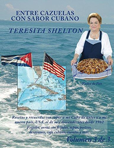 Entre Cazuelas con Sabor Cubano; Volumen 3 de 3: Recetas y recuerdos con sabor a mi Cuba de antes y a mi nuevo país, USA, el de mis descendientes desde 1962