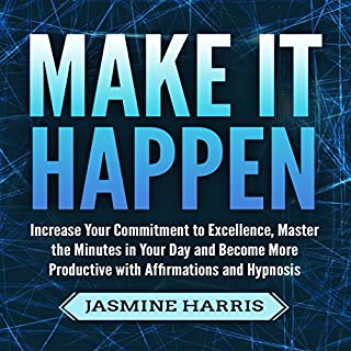 Make It Happen: Increase Your Commitment to Excellence, Master the Minutes in Your Day and Become More Productive with Affirmations and Hypnosis audiobook cover art